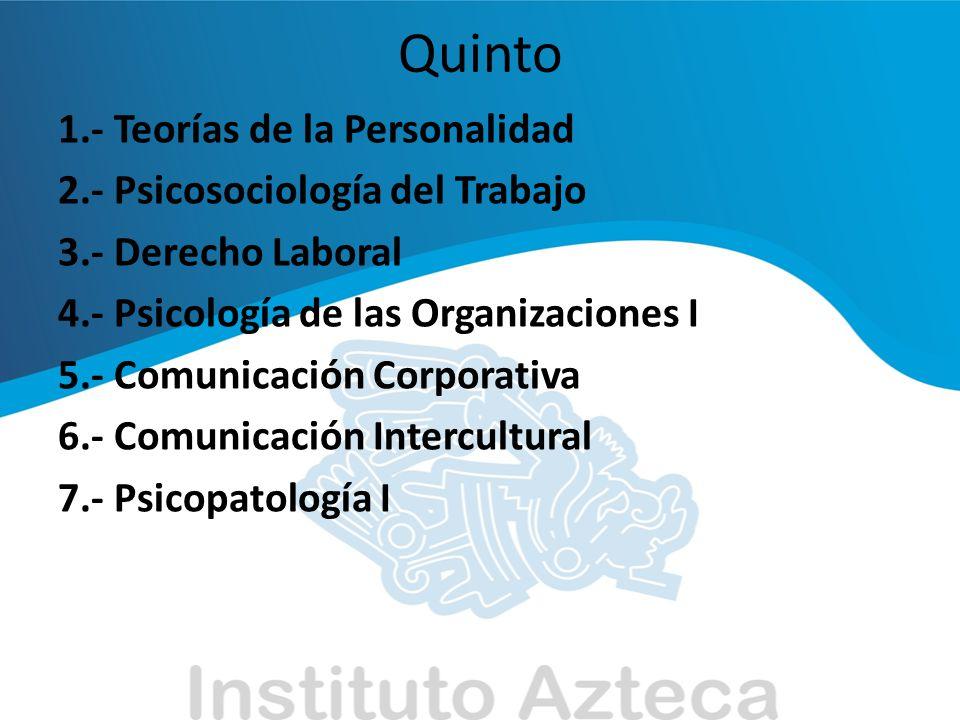 Quinto 1.- Teorías de la Personalidad 2.- Psicosociología del Trabajo 3.- Derecho Laboral 4.- Psicología de las Organizaciones I 5.- Comunicación Corp