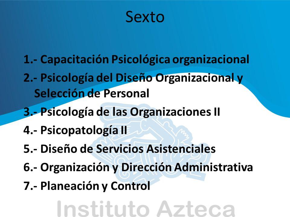Sexto 1.- Capacitación Psicológica organizacional 2.- Psicología del Diseño Organizacional y Selección de Personal 3.- Psicología de las Organizacione