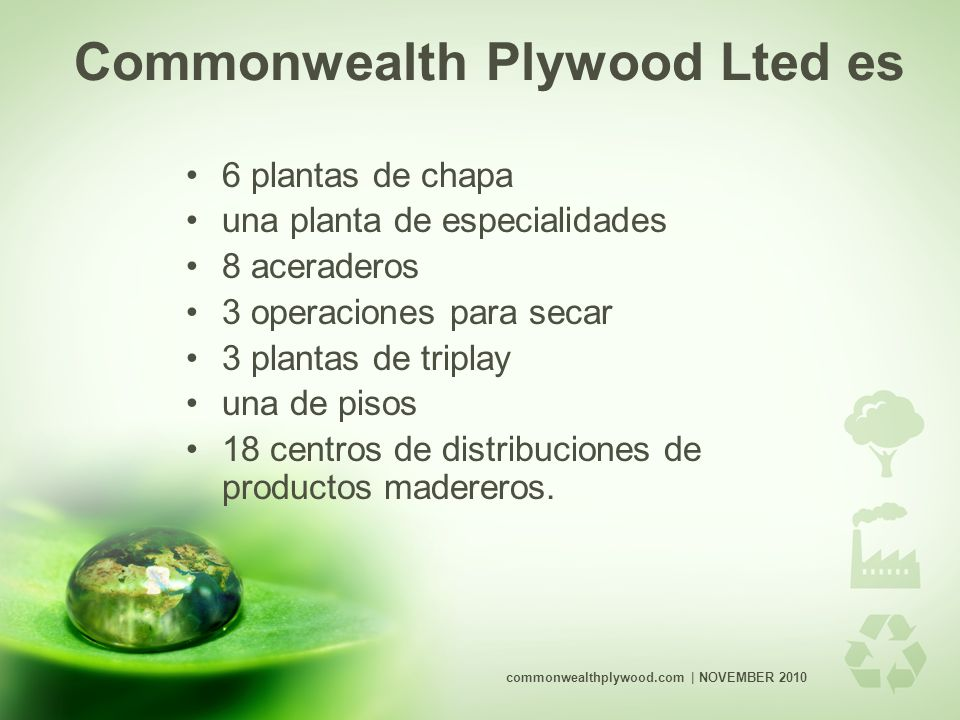 Commonwealth Plywood Lted es 6 plantas de chapa una planta de especialidades 8 aceraderos 3 operaciones para secar 3 plantas de triplay una de pisos 18 centros de distribuciones de productos madereros.
