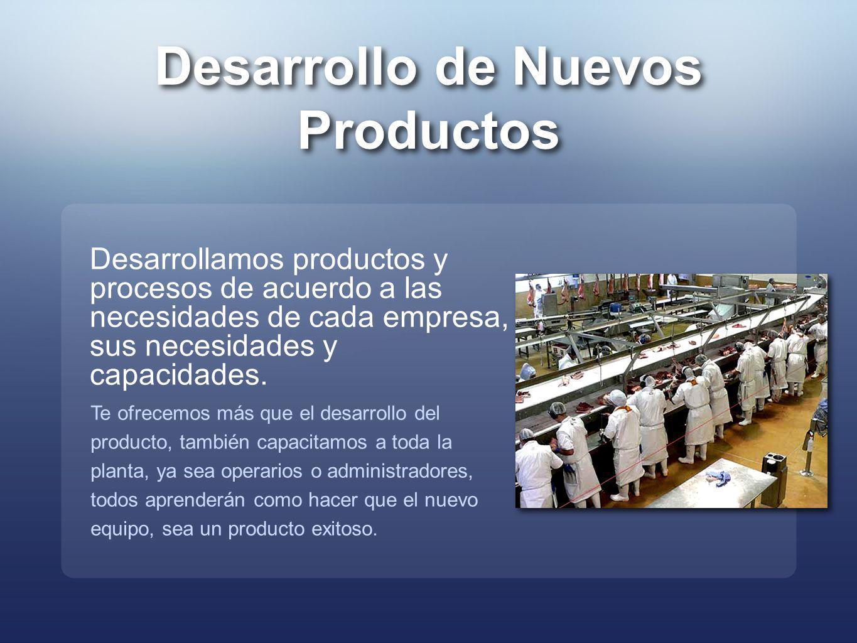 Desarrollo de Nuevos Productos Desarrollamos productos y procesos de acuerdo a las necesidades de cada empresa, sus necesidades y capacidades. Te ofre