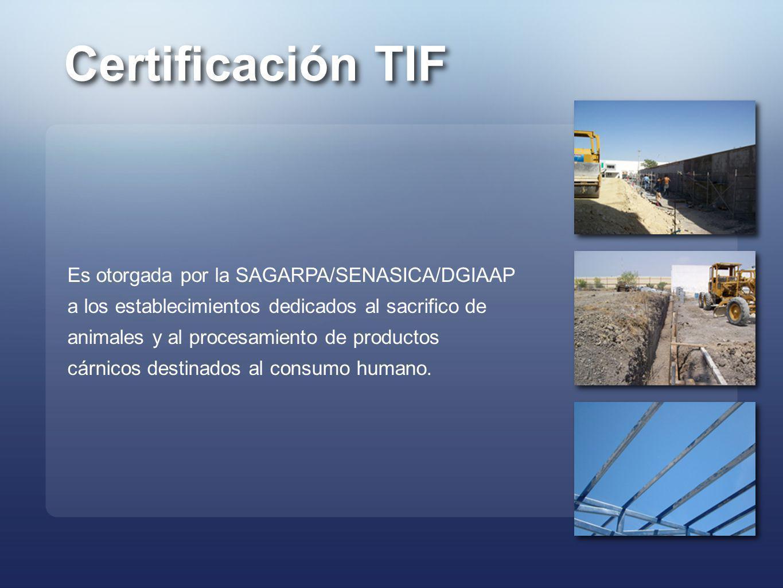 Certificación TIF Es otorgada por la SAGARPA/SENASICA/DGIAAP a los establecimientos dedicados al sacrifico de animales y al procesamiento de productos