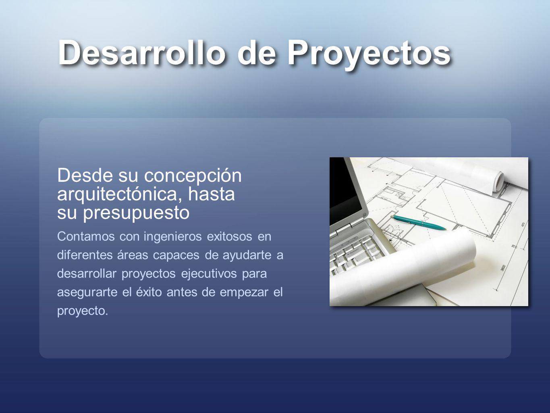 Desarrollo de Proyectos Desde su concepción arquitectónica, hasta su presupuesto Contamos con ingenieros exitosos en diferentes áreas capaces de ayuda
