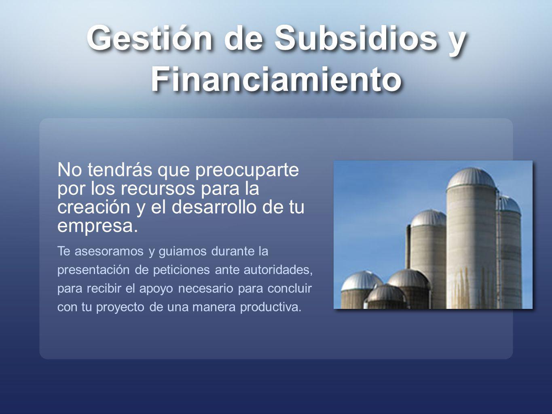 Gestión de Subsidios y Financiamiento Gestión de Subsidios y Financiamiento No tendrás que preocuparte por los recursos para la creación y el desarrol