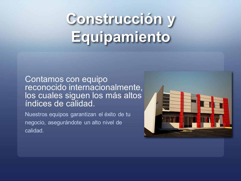 Construcción y Equipamiento Construcción y Equipamiento Contamos con equipo reconocido internacionalmente, los cuales siguen los más altos índices de