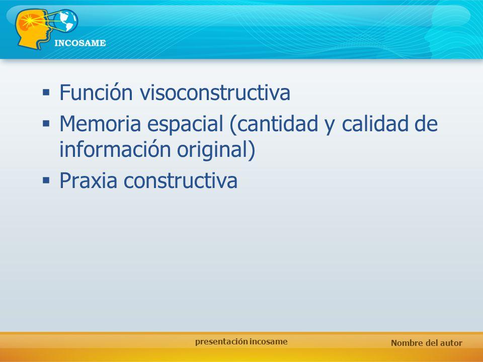 Nombre del autor presentación incosame Función visoconstructiva Memoria espacial (cantidad y calidad de información original) Praxia constructiva