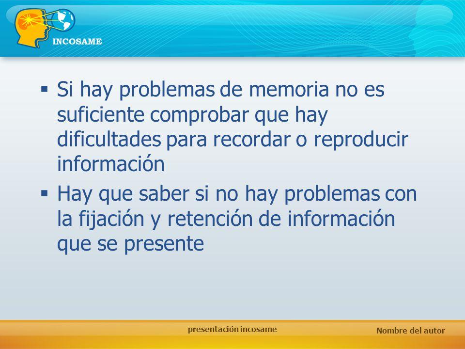 Nombre del autor presentación incosame Si hay problemas de memoria no es suficiente comprobar que hay dificultades para recordar o reproducir informac