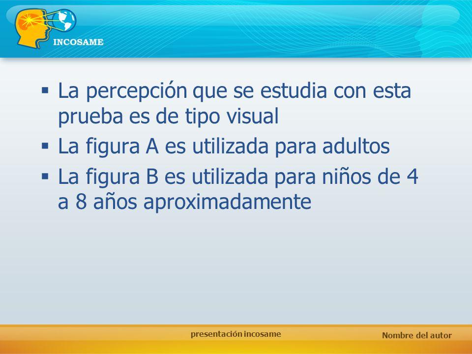Nombre del autor presentación incosame La percepción que se estudia con esta prueba es de tipo visual La figura A es utilizada para adultos La figura