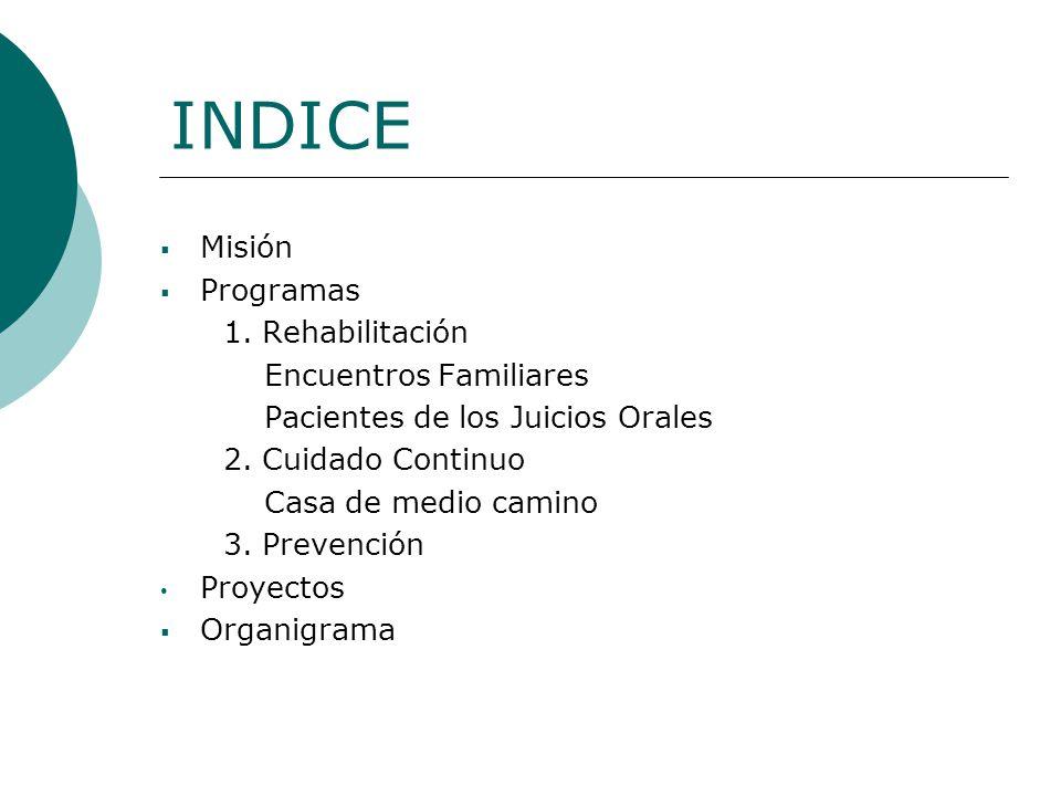 INDICE Misión Programas 1. Rehabilitación Encuentros Familiares Pacientes de los Juicios Orales 2. Cuidado Continuo Casa de medio camino 3. Prevención