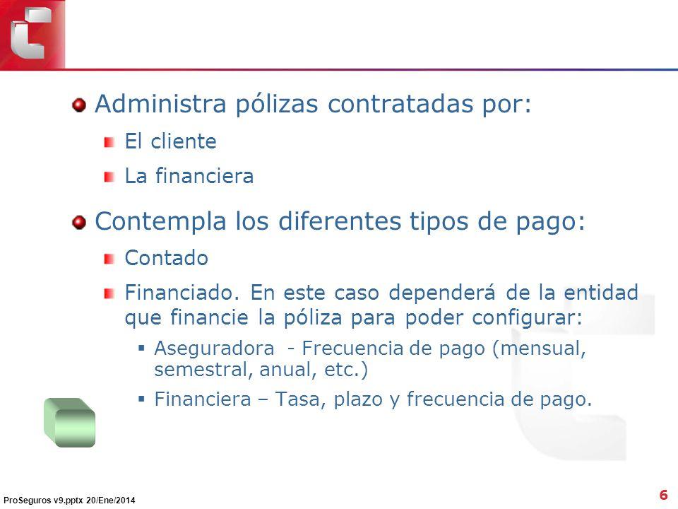Administra pólizas contratadas por: El cliente La financiera Contempla los diferentes tipos de pago: Contado Financiado. En este caso dependerá de la