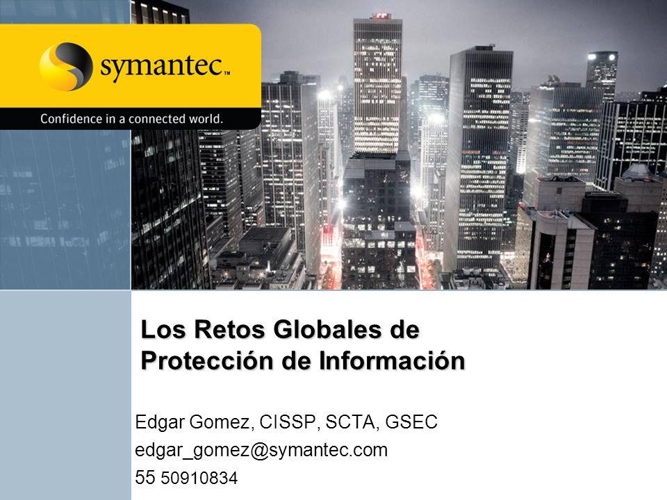 Los Retos Globales de Protección de Información Edgar Gomez, CISSP, SCTA, GSEC edgar_gomez@symantec.com 55 50910834