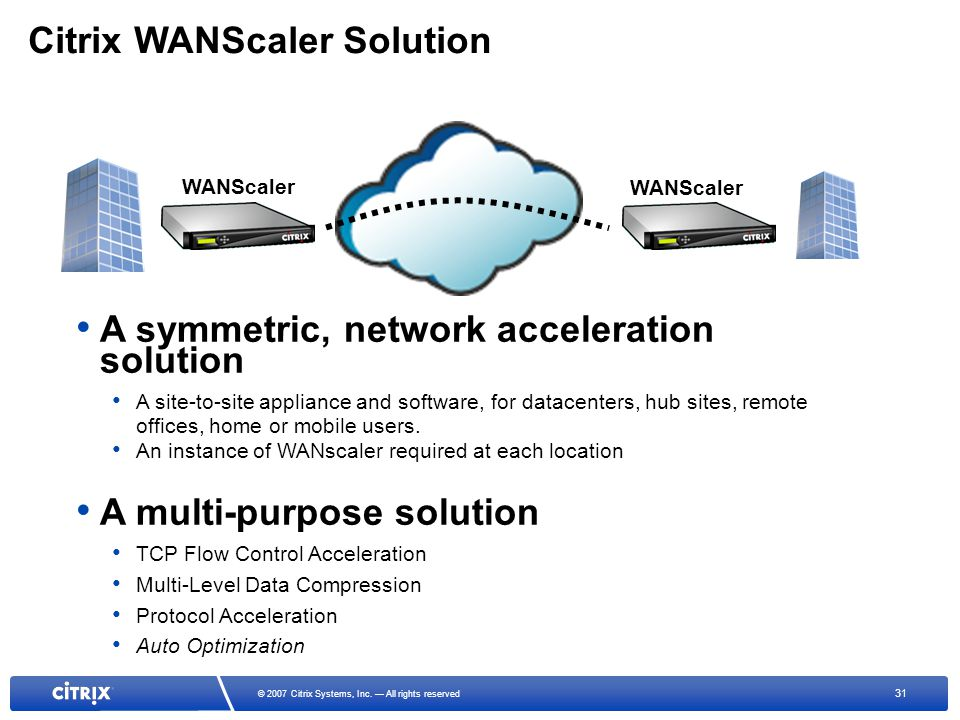 31 © 2007 Citrix Systems, Inc. All rights reserved Citrix WANScaler Solution A symmetric, network acceleration solution A site-to-site appliance and s