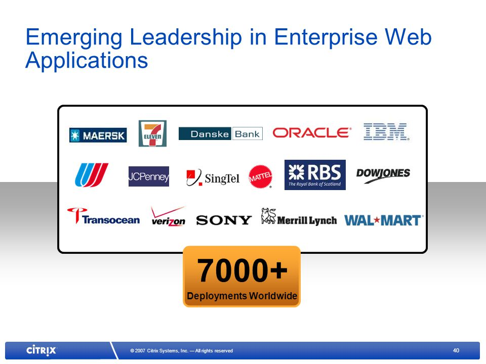 40 © 2007 Citrix Systems, Inc. All rights reserved 7000+ Deployments Worldwide Emerging Leadership in Enterprise Web Applications