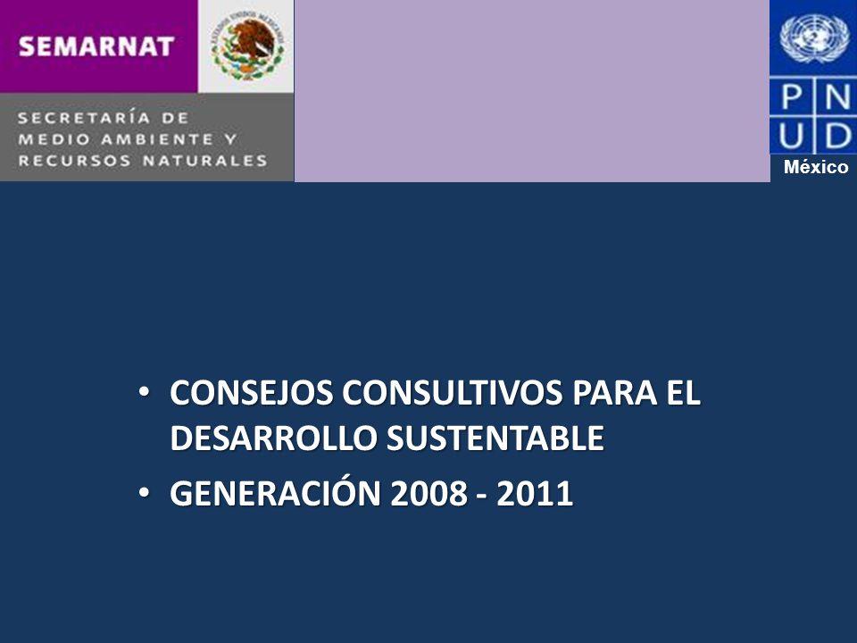 CONSEJOS CONSULTIVOS PARA EL DESARROLLO SUSTENTABLE CONSEJOS CONSULTIVOS PARA EL DESARROLLO SUSTENTABLE GENERACIÓN 2008 - 2011 GENERACIÓN 2008 - 2011 México