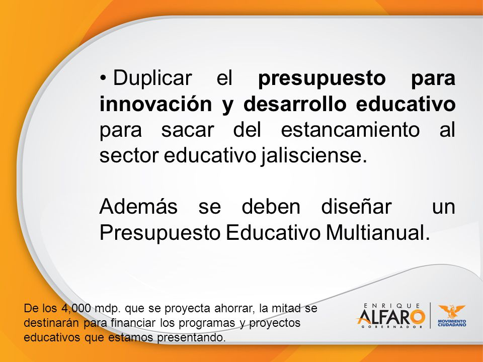 Duplicar el presupuesto para innovación y desarrollo educativo para sacar del estancamiento al sector educativo jalisciense. Además se deben diseñar u