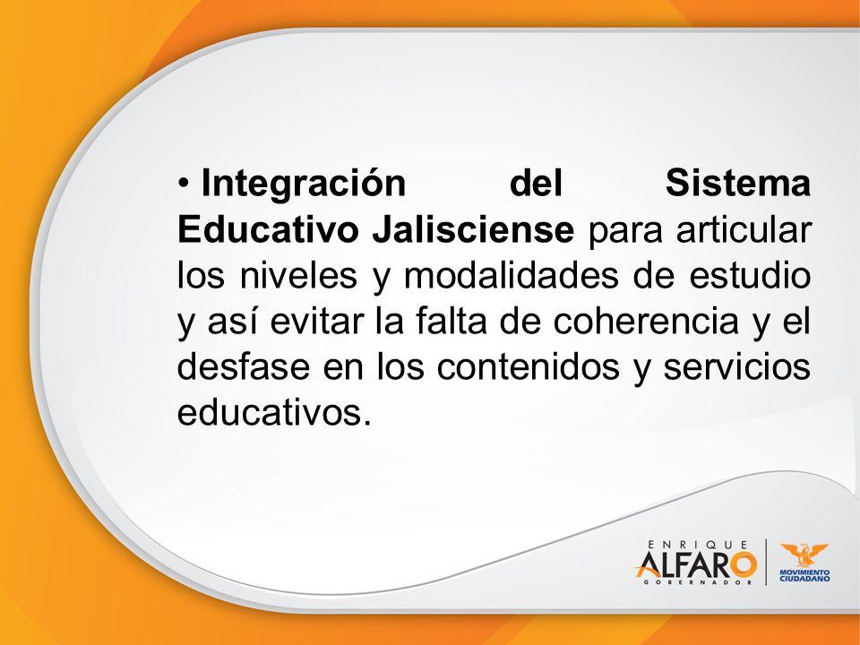 Integración del Sistema Educativo Jalisciense para articular los niveles y modalidades de estudio y así evitar la falta de coherencia y el desfase en los contenidos y servicios educativos.