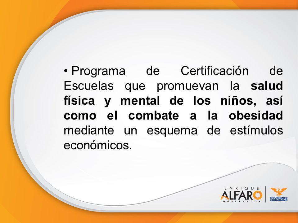 Programa de Certificación de Escuelas que promuevan la salud física y mental de los niños, así como el combate a la obesidad mediante un esquema de estímulos económicos.