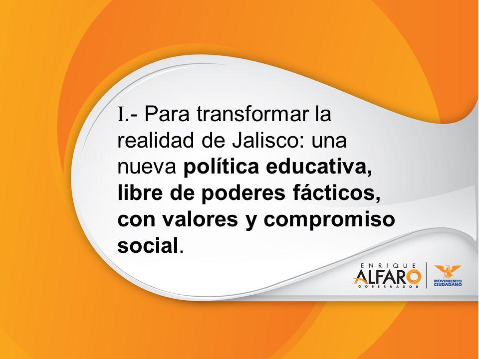 I.- Para transformar la realidad de Jalisco: una nueva política educativa, libre de poderes fácticos, con valores y compromiso social.