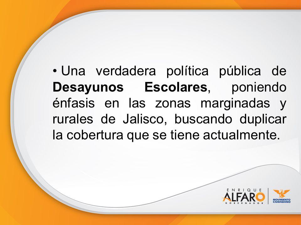 Una verdadera política pública de Desayunos Escolares, poniendo énfasis en las zonas marginadas y rurales de Jalisco, buscando duplicar la cobertura que se tiene actualmente.