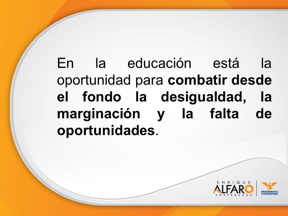 En la educación está la oportunidad para combatir desde el fondo la desigualdad, la marginación y la falta de oportunidades.