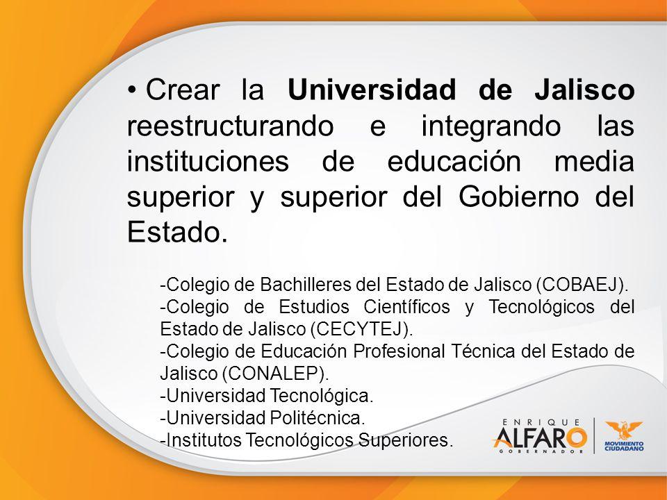 Crear la Universidad de Jalisco reestructurando e integrando las instituciones de educación media superior y superior del Gobierno del Estado.