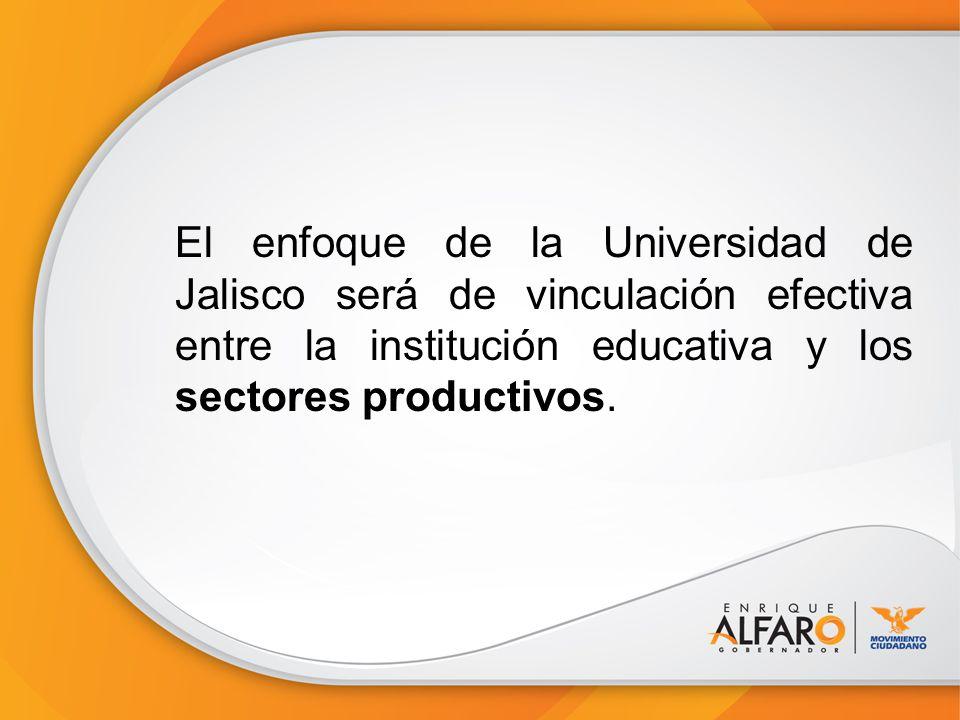 El enfoque de la Universidad de Jalisco será de vinculación efectiva entre la institución educativa y los sectores productivos.