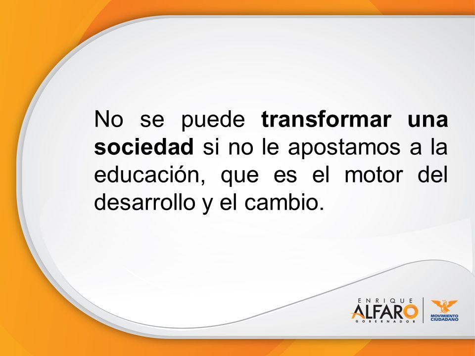 No se puede transformar una sociedad si no le apostamos a la educación, que es el motor del desarrollo y el cambio.