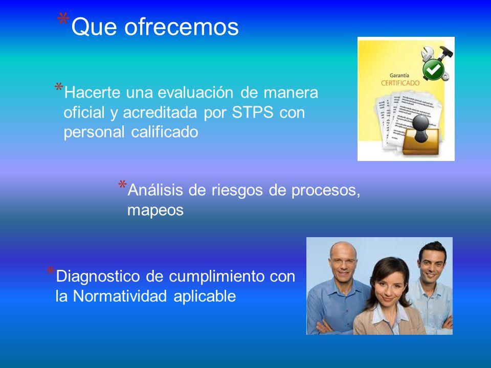 * Hacerte una evaluación de manera oficial y acreditada por STPS con personal calificado * Que ofrecemos * Análisis de riesgos de procesos, mapeos * Diagnostico de cumplimiento con la Normatividad aplicable