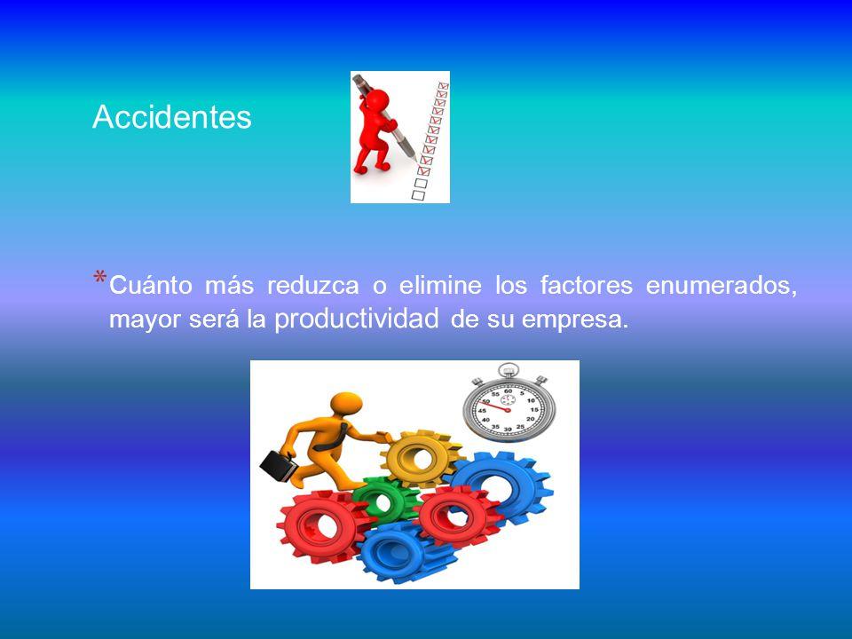 Accidentes * Cuánto más reduzca o elimine los factores enumerados, mayor será la productividad de su empresa.