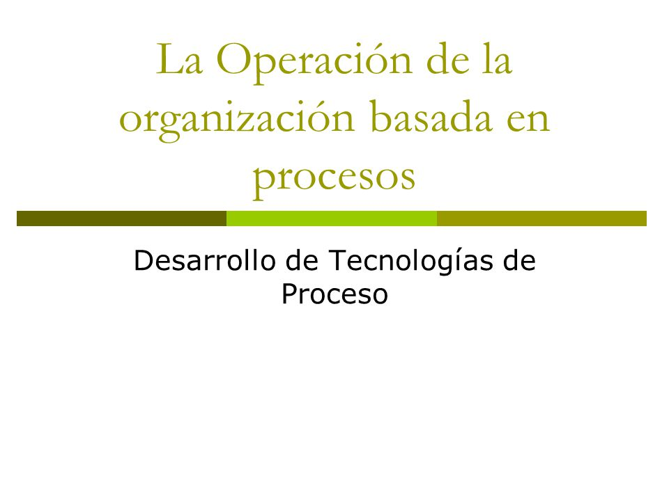 La Operación de la organización basada en procesos Desarrollo de Tecnologías de Proceso