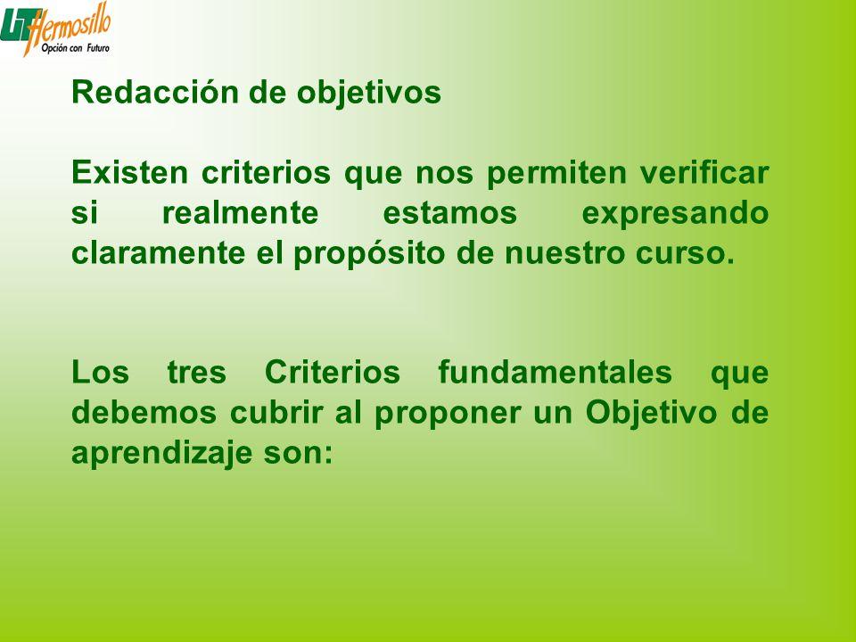 Redacción de objetivos Existen criterios que nos permiten verificar si realmente estamos expresando claramente el propósito de nuestro curso. Los tres