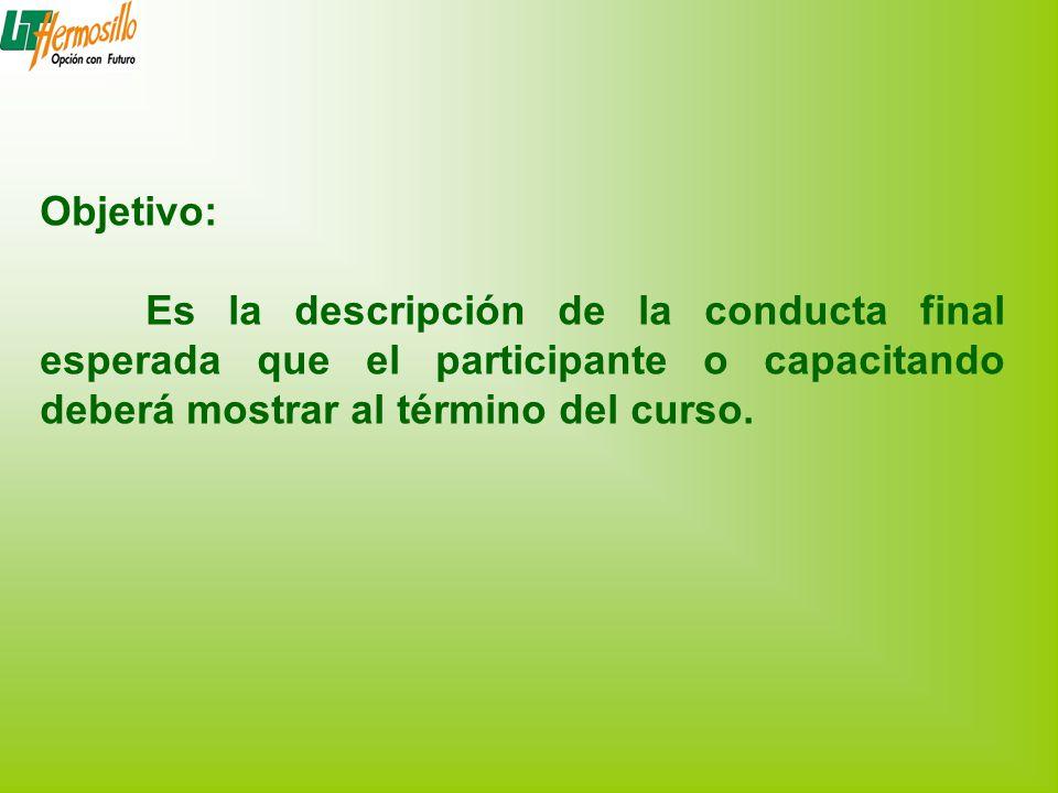 Objetivo: Es la descripción de la conducta final esperada que el participante o capacitando deberá mostrar al término del curso.