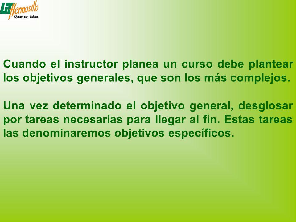 Cuando el instructor planea un curso debe plantear los objetivos generales, que son los más complejos. Una vez determinado el objetivo general, desglo