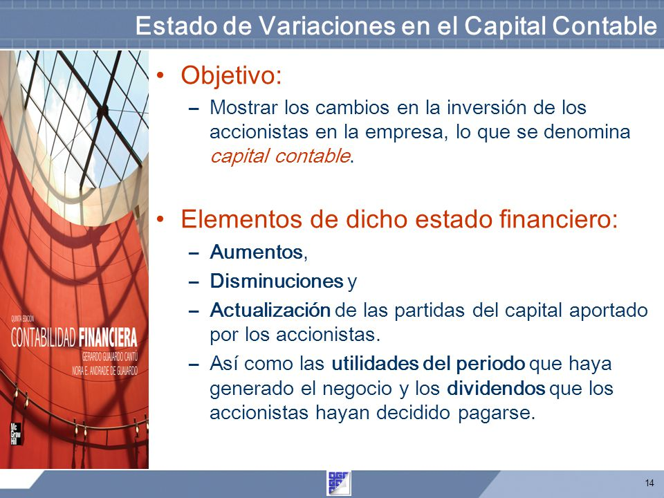 14 Estado de Variaciones en el Capital Contable Objetivo: –Mostrar los cambios en la inversión de los accionistas en la empresa, lo que se denomina ca