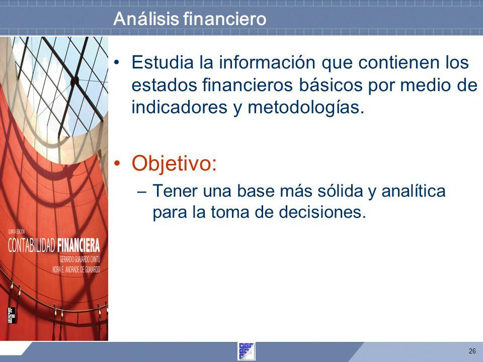 26 Análisis financiero Estudia la información que contienen los estados financieros básicos por medio de indicadores y metodologías. Objetivo: –Tener