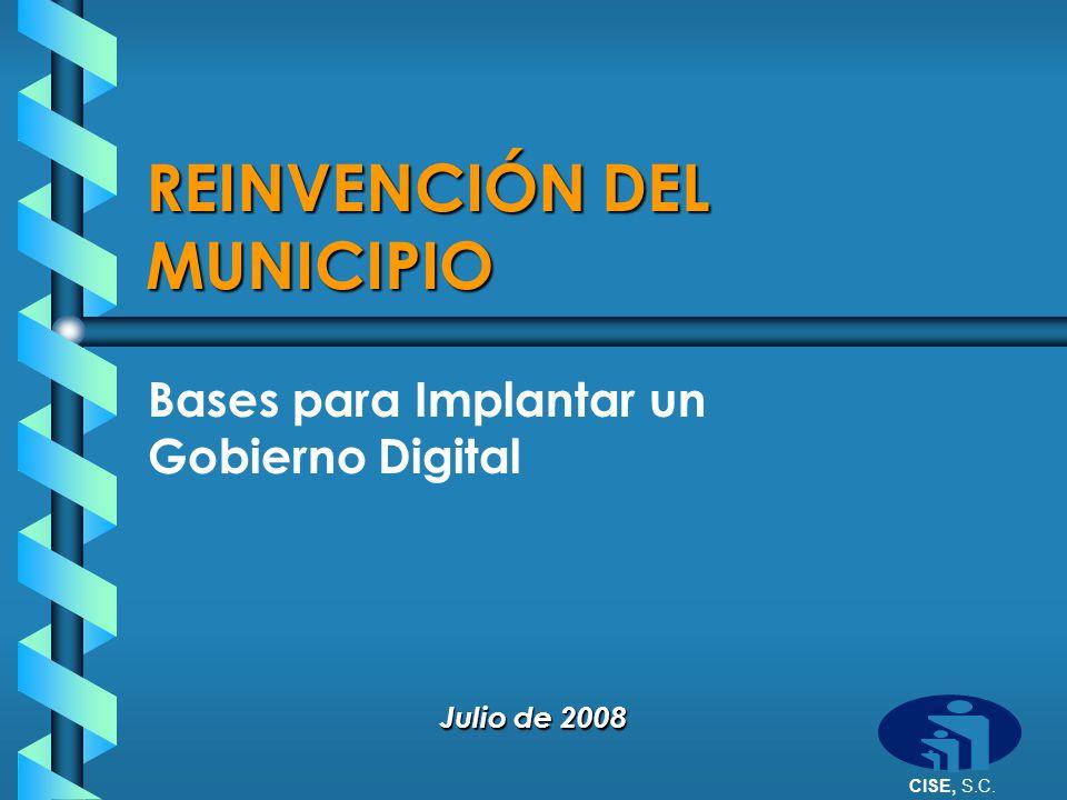 CISE, S.C. REINVENCIÓN DEL MUNICIPIO Bases para Implantar un Gobierno Digital Julio de 2008