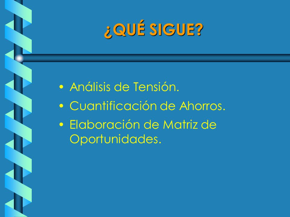 ¿QUÉ SIGUE Análisis de Tensión. Cuantificación de Ahorros. Elaboración de Matriz de Oportunidades.