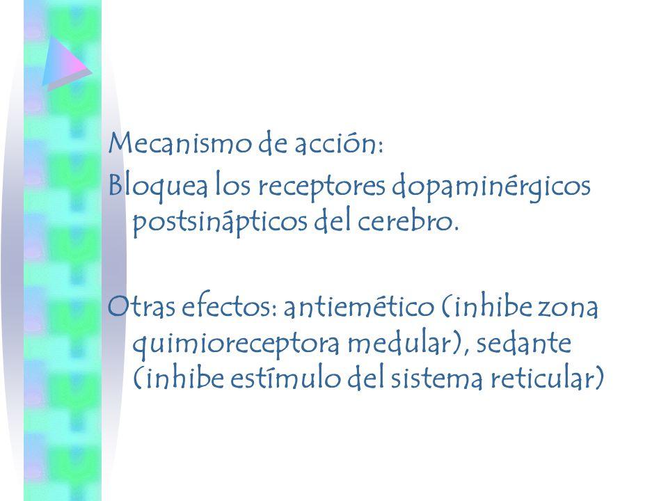 Mecanismo de acción: Bloquea los receptores dopaminérgicos postsinápticos del cerebro. Otras efectos: antiemético (inhibe zona quimioreceptora medular