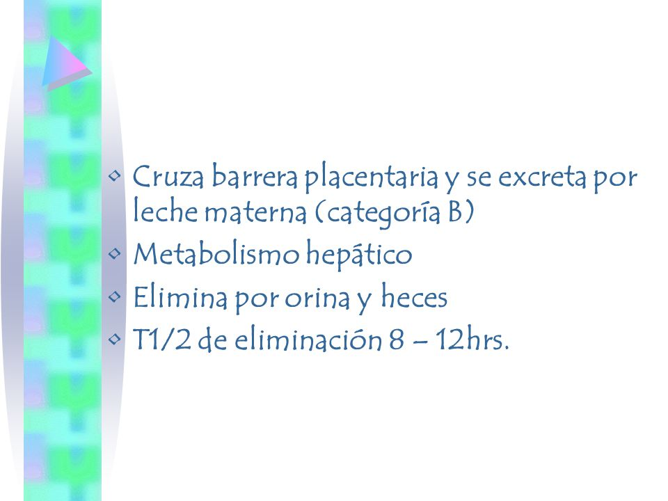 Cruza barrera placentaria y se excreta por leche materna (categoría B) Metabolismo hepático Elimina por orina y heces T1/2 de eliminación 8 – 12hrs.