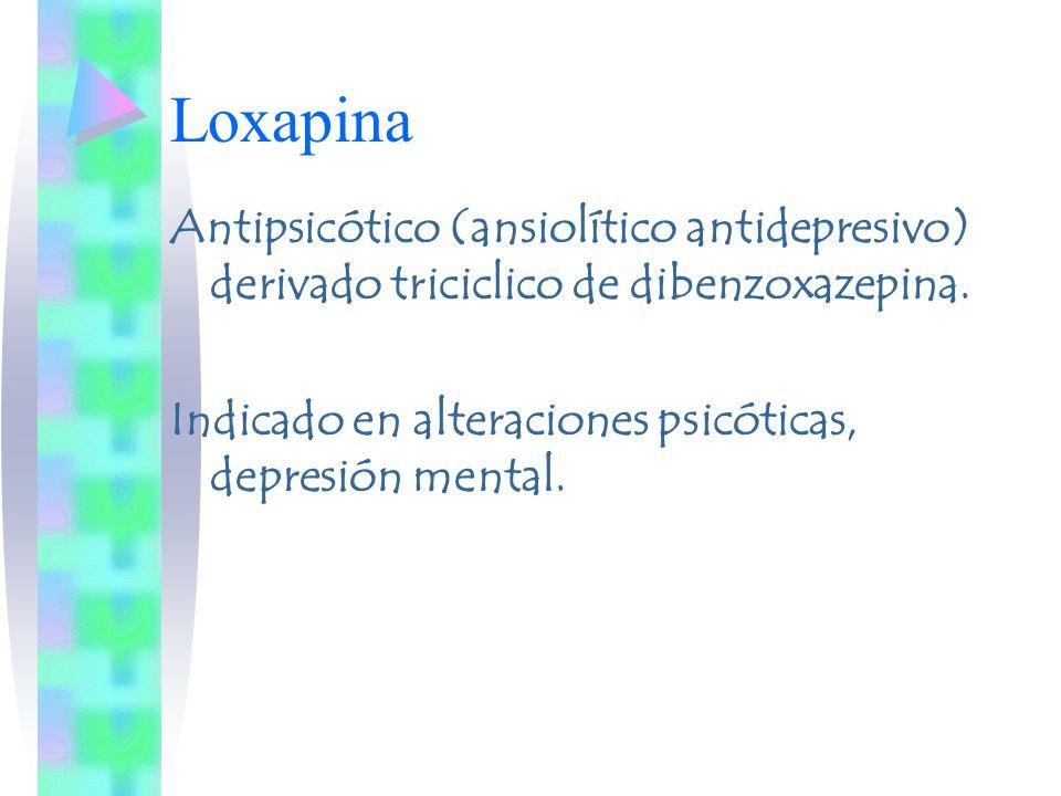 Loxapina Antipsicótico (ansiolítico antidepresivo) derivado triciclico de dibenzoxazepina. Indicado en alteraciones psicóticas, depresión mental.