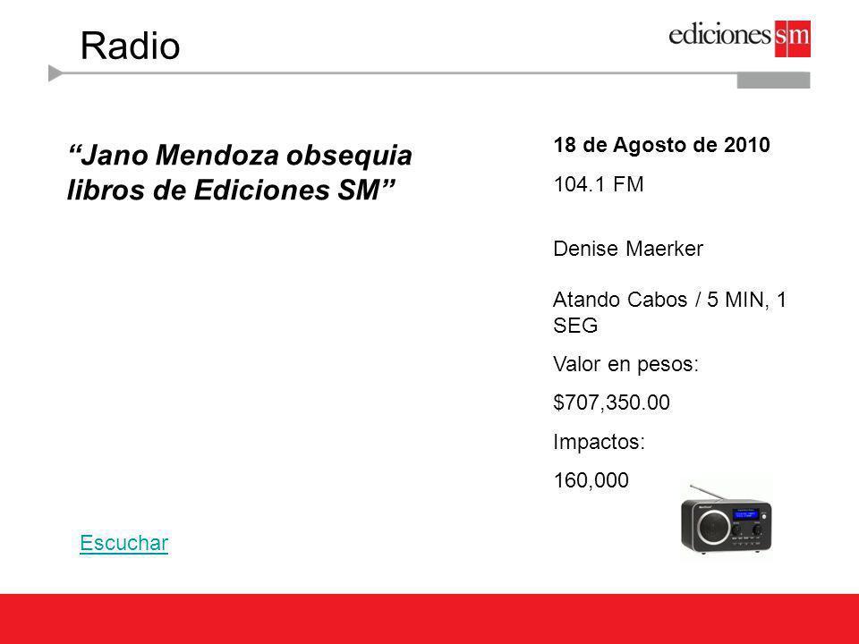 Radio 18 de Agosto de 2010 104.1 FM Denise Maerker Atando Cabos / 5 MIN, 1 SEG Valor en pesos: $707,350.00 Impactos: 160,000 Jano Mendoza obsequia lib
