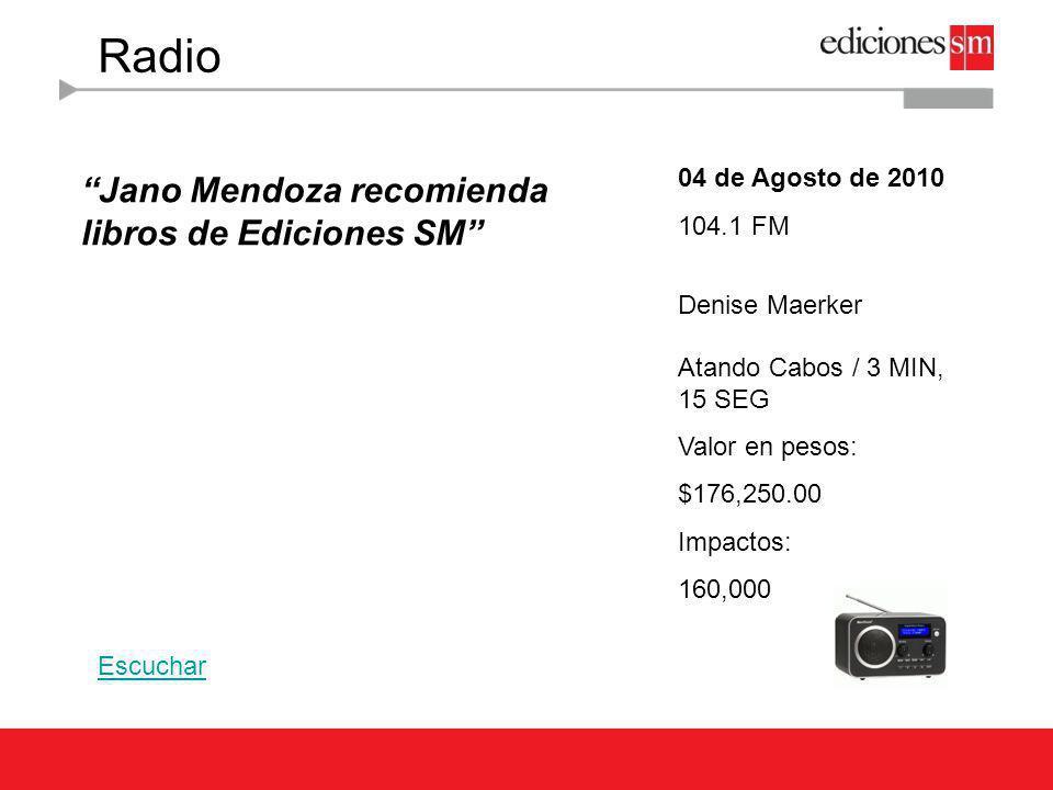 Radio 11 de Agosto de 2010 104.1 FM Denise Maerker Atando Cabos / 5 MIN, 1 SEG Valor en pesos: $707,350.00 Impactos: 160,000 Jano Mendoza recomienda libros de Ediciones SM Escuchar