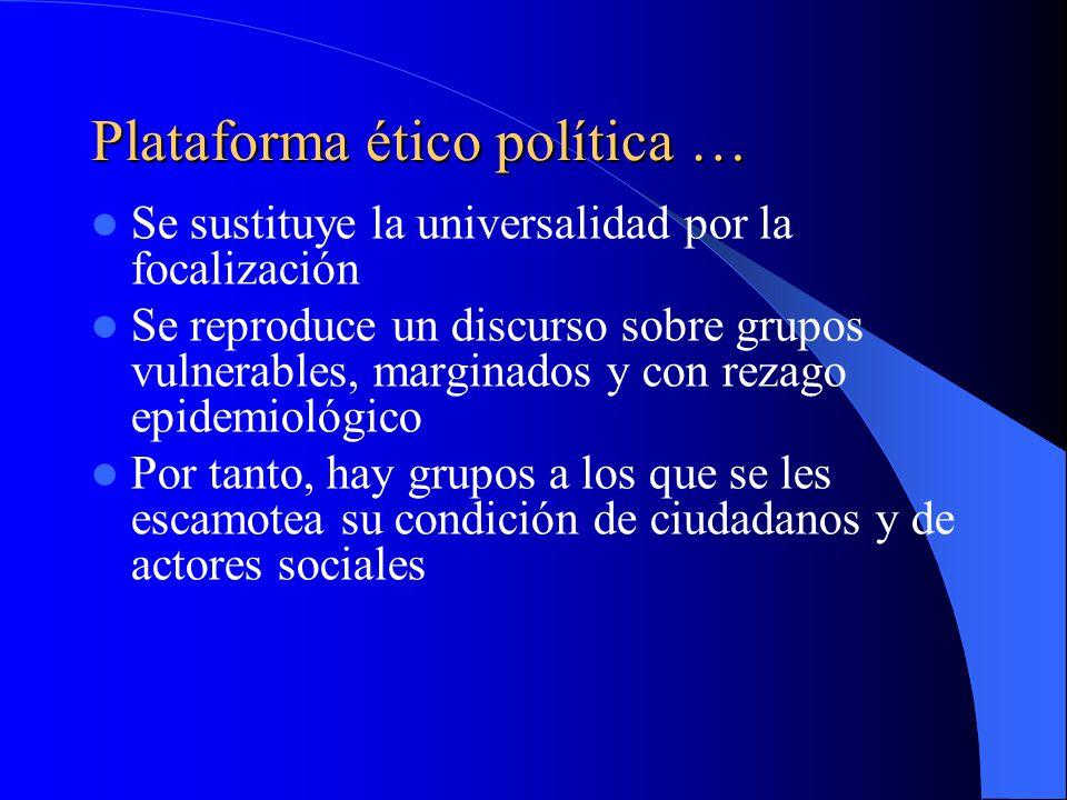 Plataforma ético política … Se sustituye la universalidad por la focalización Se reproduce un discurso sobre grupos vulnerables, marginados y con rezago epidemiológico Por tanto, hay grupos a los que se les escamotea su condición de ciudadanos y de actores sociales