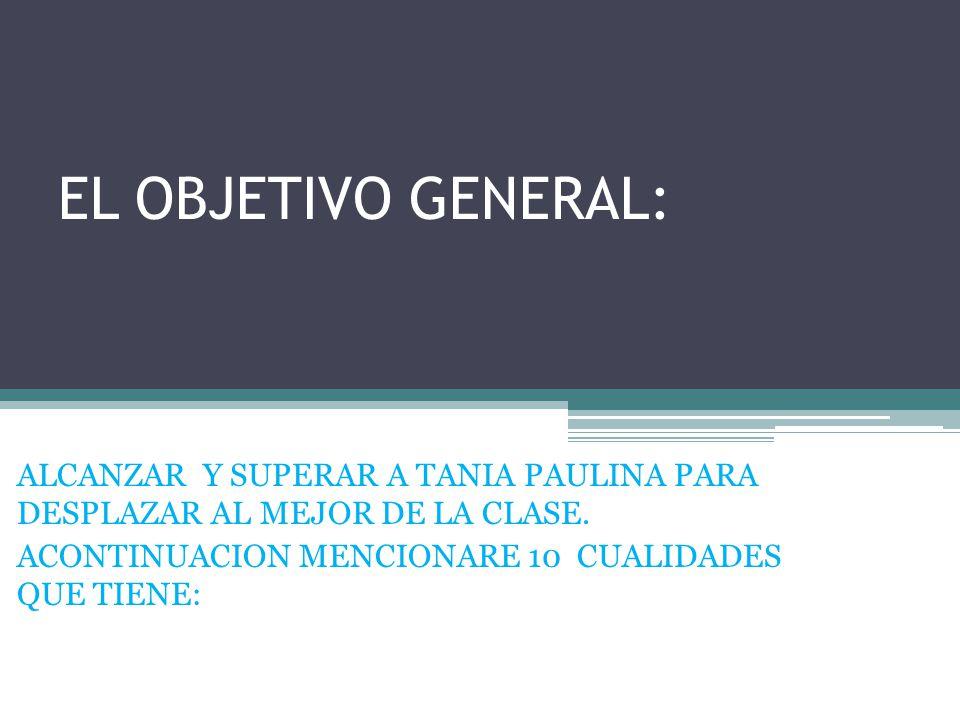 EL OBJETIVO GENERAL: ALCANZAR Y SUPERAR A TANIA PAULINA PARA DESPLAZAR AL MEJOR DE LA CLASE. ACONTINUACION MENCIONARE 10 CUALIDADES QUE TIENE: