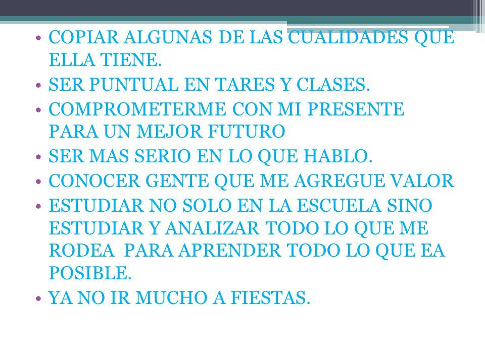 COPIAR ALGUNAS DE LAS CUALIDADES QUE ELLA TIENE. SER PUNTUAL EN TARES Y CLASES.
