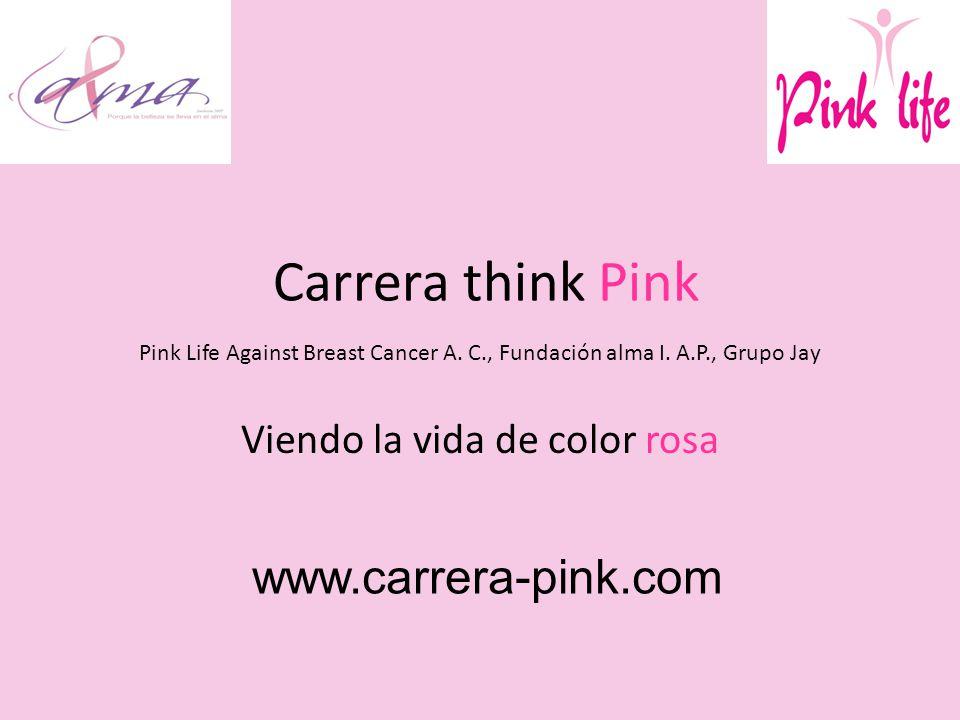 Carrera think Pink Pink Life Against Breast Cancer A. C., Fundación alma I. A.P., Grupo Jay Viendo la vida de color rosa www.carrera-pink.com