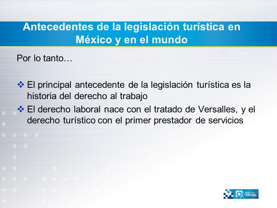 Antecedentes de la legislación turística en México y en el mundo Por lo tanto… El principal antecedente de la legislación turística es la historia del
