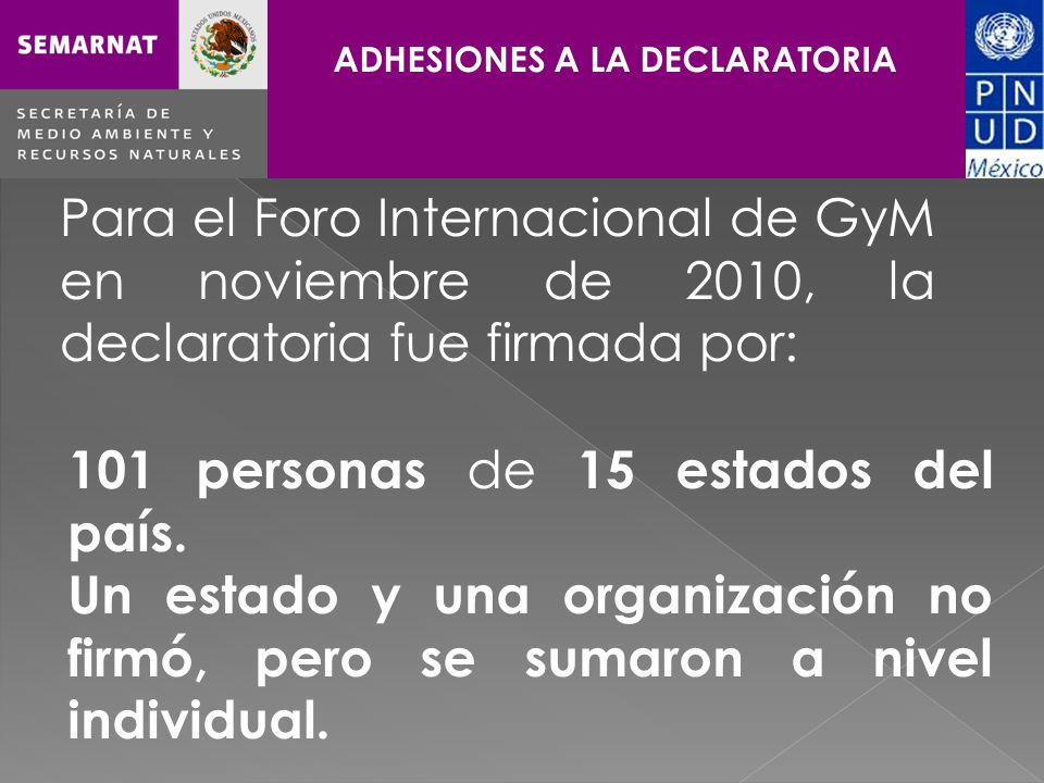Haga clic para cambiar el estilo de título ADHESIONES A LA DECLARATORIA Para el Foro Internacional de GyM en noviembre de 2010, la declaratoria fue firmada por: 101 personas de 15 estados del país.