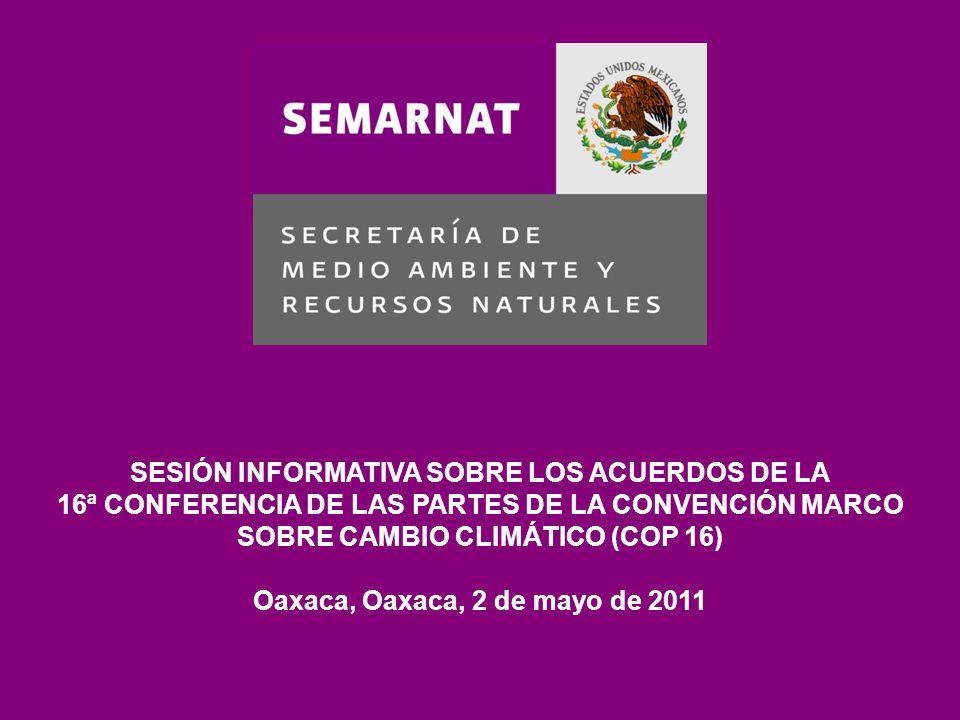SESIÓN INFORMATIVA SOBRE LOS ACUERDOS DE LA 16ª CONFERENCIA DE LAS PARTES DE LA CONVENCIÓN MARCO SOBRE CAMBIO CLIMÁTICO (COP 16) Oaxaca, Oaxaca, 2 de mayo de 2011
