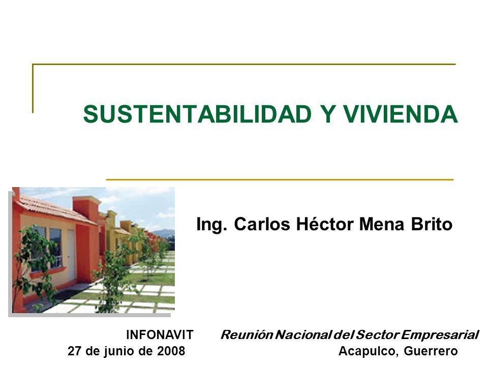 SUSTENTABILIDAD Y VIVIENDA Ing. Carlos Héctor Mena Brito INFONAVIT Reunión Nacional del Sector Empresarial 27 de junio de 2008 Acapulco, Guerrero