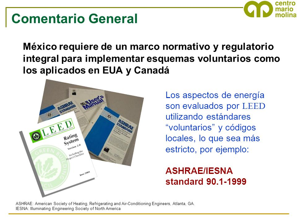 Los aspectos de energía son evaluados por LEED utilizando estándares voluntarios y códigos locales, lo que sea más estricto, por ejemplo: ASHRAE/IESNA standard 90.1-1999 ASHRAE: American Society of Heating, Refrigerating and Air-Conditioning Engineers, Atlanta, GA.